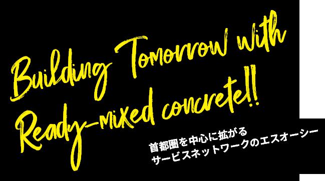 Building Tomorrow with Ready-mixed concrete!! 首都圏を中心に拡がるサービスネットワークのエスオーシー